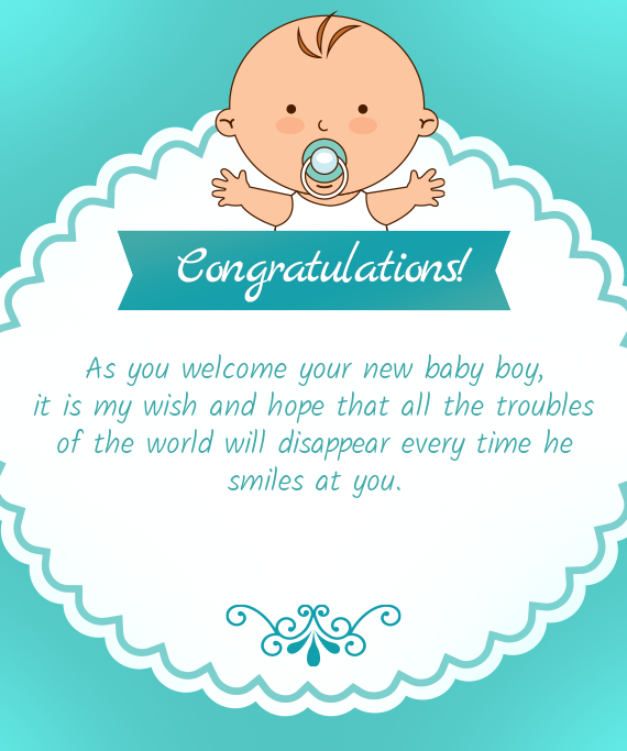 As you welcome your new baby boy,  it is my wish and hope