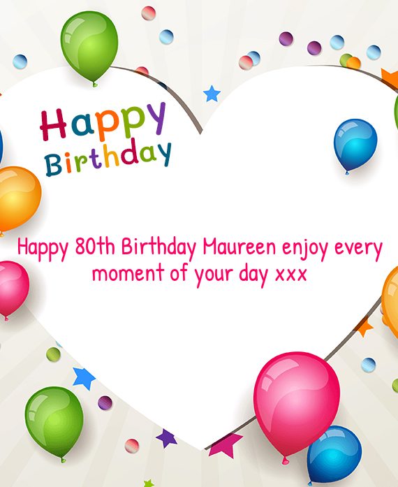 Happy 80th Birthday Maureen Enjoy Every Moment Of Your Day Xxx