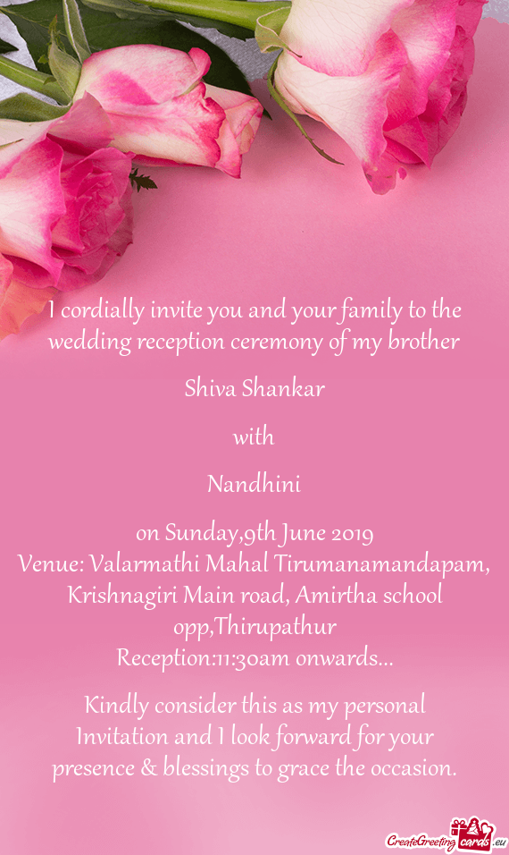 I cordially invite you and your family to the wedding reception ceremony of my brother