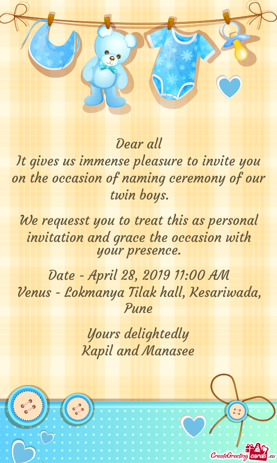 It gives us immense pleasure to invite you on the occasion of naming ceremony of our twin boys